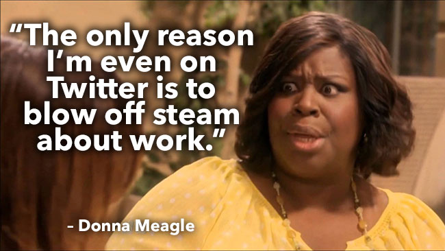 The only reason I'm even on Twitter is to blow off steam about work. – Donna Meagle