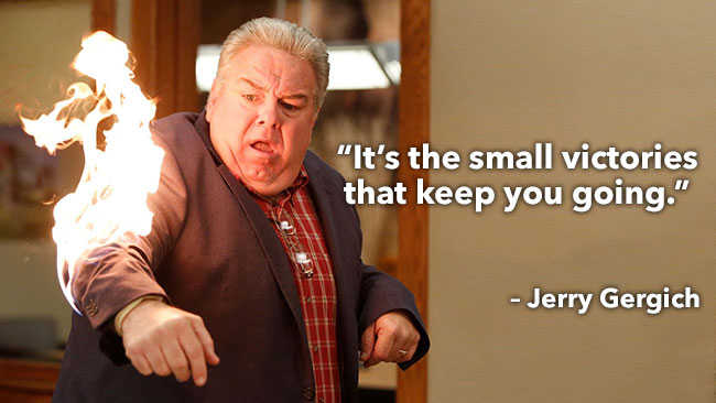 It's the small victories that keep you going. – Jerry Gergich