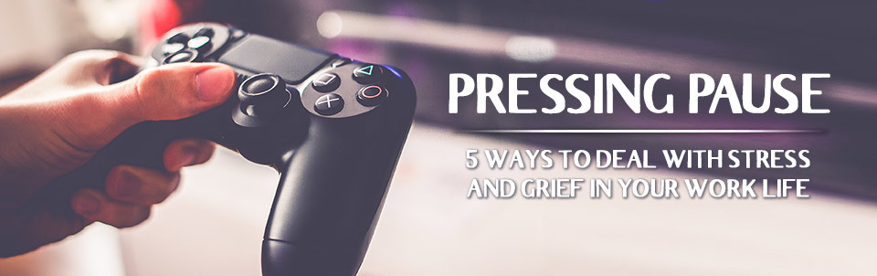 Pressing Pause - 5 Ways to Deal with Stress and Grief in your Work Life
